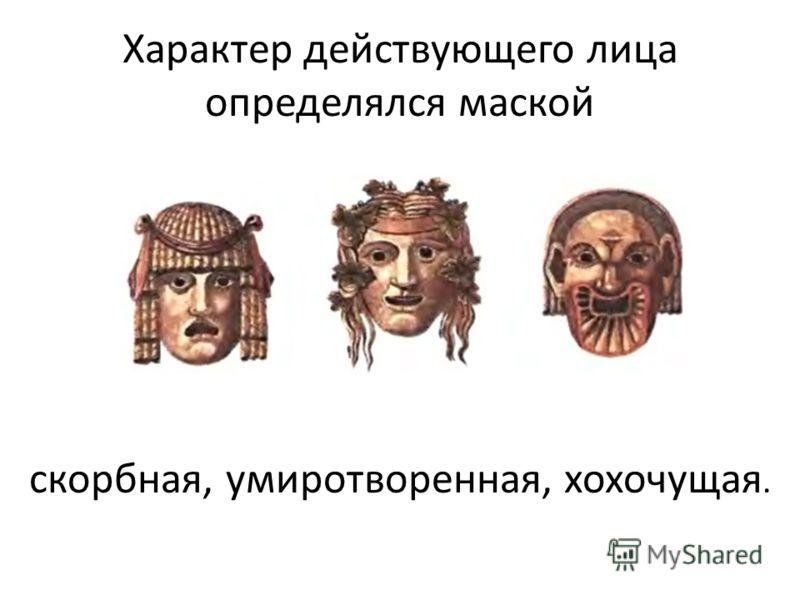 Характер действующего лица определялся маской скорбная, умиротворенная, хохочущая.