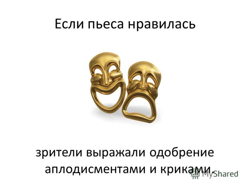 Если пьеса нравилась зрители выражали одобрение аплодисментами и криками.
