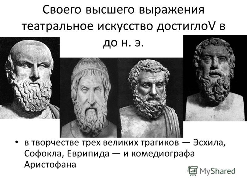 Своего высшего выражения театральное искусство достиглоV в до н. э. в творчестве трех великих трагиков Эсхила, Софокла, Еврипида и комедиографа Аристофана