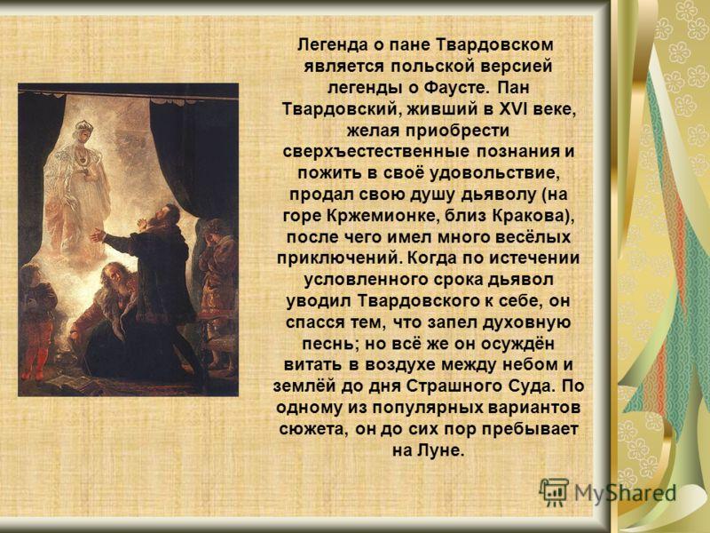 Легенда о пане Твардовском является польской версией легенды о Фаусте. Пан Твардовский, живший в XVI веке, желая приобрести сверхъестественные познания и пожить в своё удовольствие, продал свою душу дьяволу (на горе Кржемионке, близ Кракова), после ч