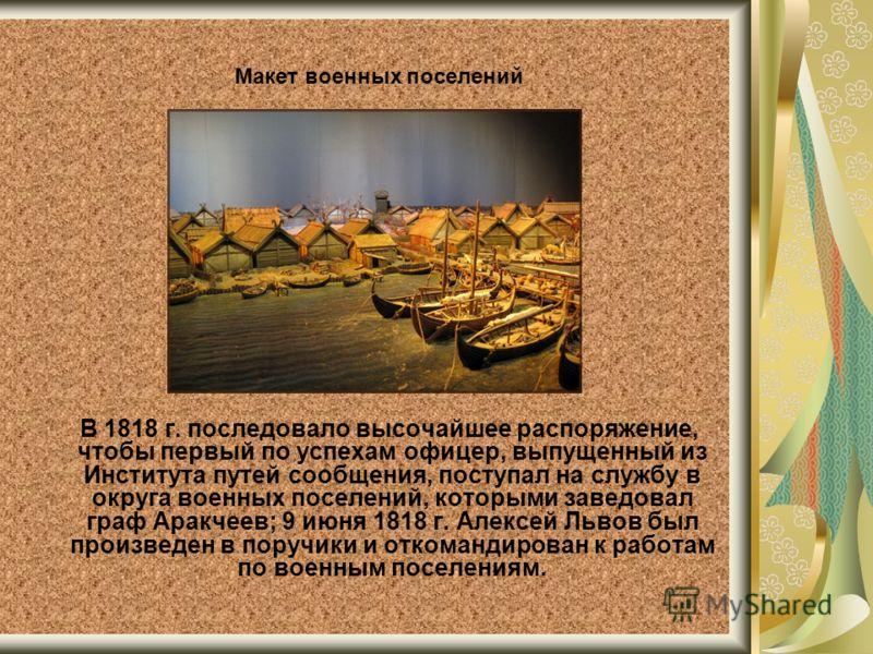 В 1818 г. последовало высочайшее распоряжение, чтобы первый по успехам офицер, выпущенный из Института путей сообщения, поступал на службу в округа военных поселений, которыми заведовал граф Аракчеев; 9 июня 1818 г. Алексей Львов был произведен в пор