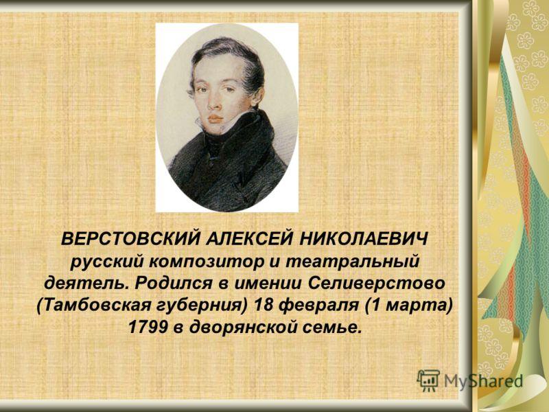 ВЕРСТОВСКИЙ АЛЕКСЕЙ НИКОЛАЕВИЧ русский композитор и театральный деятель. Родился в имении Селиверстово (Тамбовская губерния) 18 февраля (1 марта) 1799 в дворянской семье.
