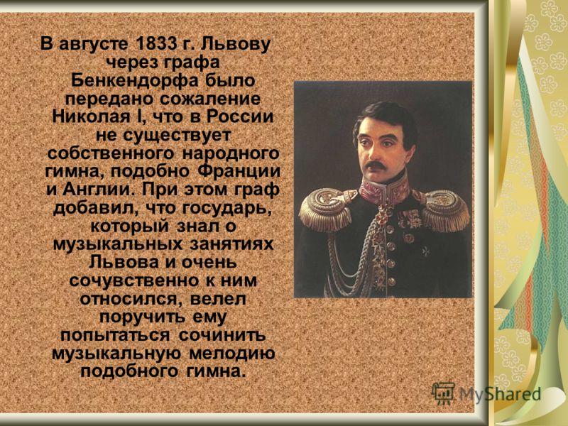 В августе 1833 г. Львову через графа Бенкендорфа было передано сожаление Николая I, что в России не существует собственного народного гимна, подобно Франции и Англии. При этом граф добавил, что государь, который знал о музыкальных занятиях Львова и о