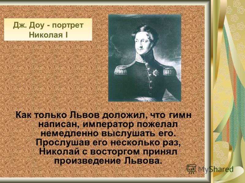 Дж. Доу - портрет Николая I Как только Львов доложил, что гимн написан, император пожелал немедленно выслушать его. Прослушав его несколько раз, Николай с восторгом принял произведение Львова.