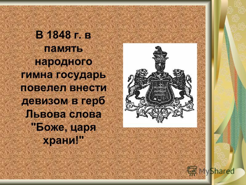 В 1848 г. в память народного гимна государь повелел внести девизом в герб Львова слова Боже, царя храни!