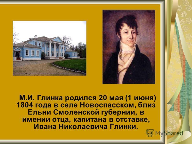 М.И. Глинка родился 20 мая (1 июня) 1804 года в селе Новоспасском, близ Ельни Смоленской губернии, в имении отца, капитана в отставке, Ивана Николаевича Глинки.