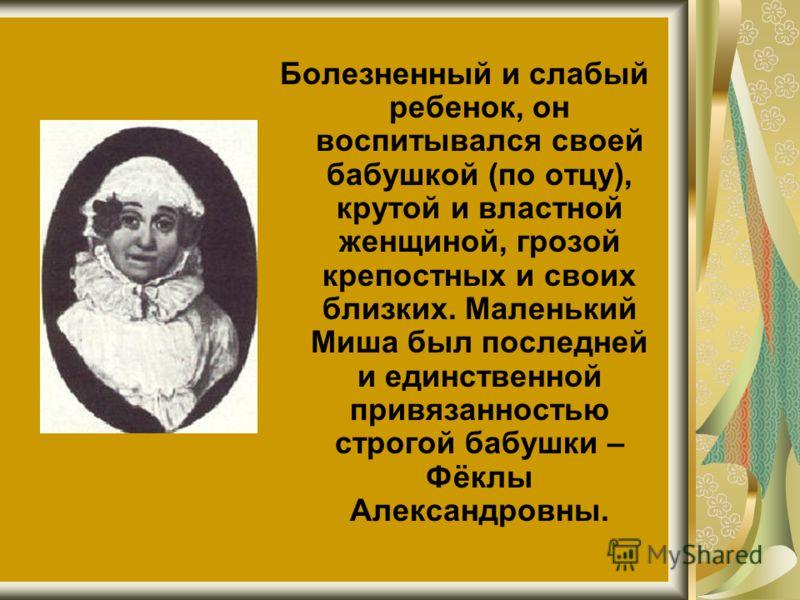 Болезненный и слабый ребенок, он воспитывался своей бабушкой (по отцу), крутой и властной женщиной, грозой крепостных и своих близких. Маленький Миша был последней и единственной привязанностью строгой бабушки – Фёклы Александровны.