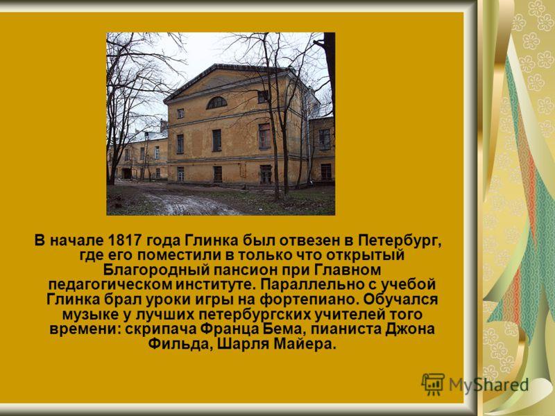 В начале 1817 года Глинка был отвезен в Петербург, где его поместили в только что открытый Благородный пансион при Главном педагогическом институте. Параллельно с учебой Глинка брал уроки игры на фортепиано. Обучался музыке у лучших петербургских учи