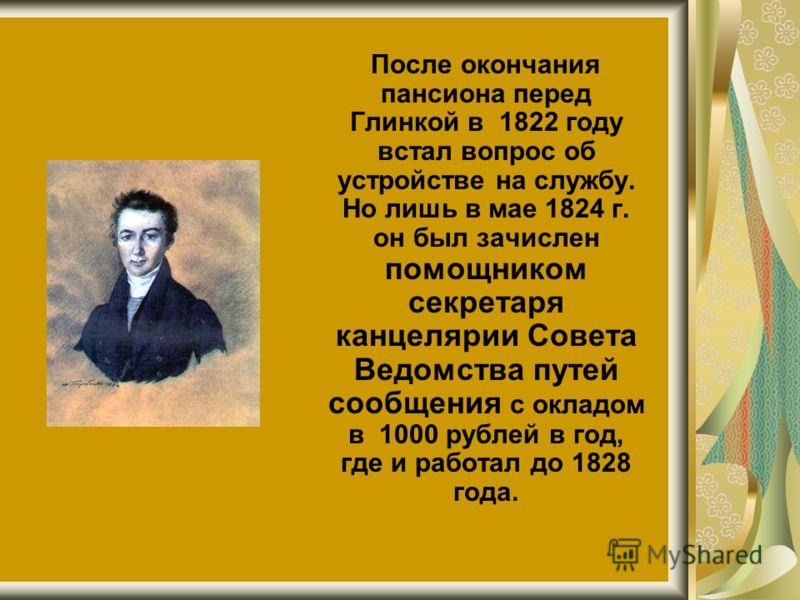 После окончания пансиона перед Глинкой в 1822 году встал вопрос об устройстве на службу. Но лишь в мае 1824 г. он был зачислен помощником секретаря канцелярии Совета Ведомства путей сообщения с окладом в 1000 рублей в год, где и работал до 1828 года.