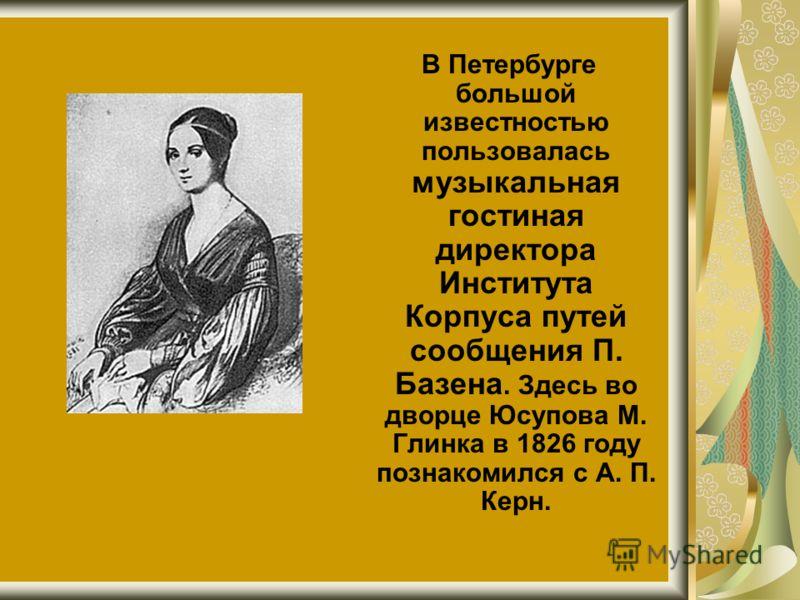 В Петербурге большой известностью пользовалась музыкальная гостиная директора Института Корпуса путей сообщения П. Базена. Здесь во дворце Юсупова М. Глинка в 1826 году познакомился с А. П. Керн.