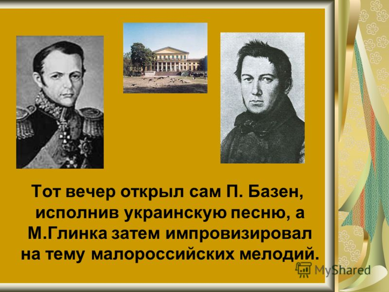 Тот вечер открыл сам П. Базен, исполнив украинскую песню, а М.Глинка затем импровизировал на тему малороссийских мелодий.