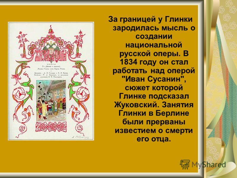 За границей у Глинки зародилась мысль о создании национальной русской оперы. В 1834 году он стал работать над оперой Иван Сусанин, сюжет которой Глинке подсказал Жуковский. Занятия Глинки в Берлине были прерваны известием о смерти его отца.