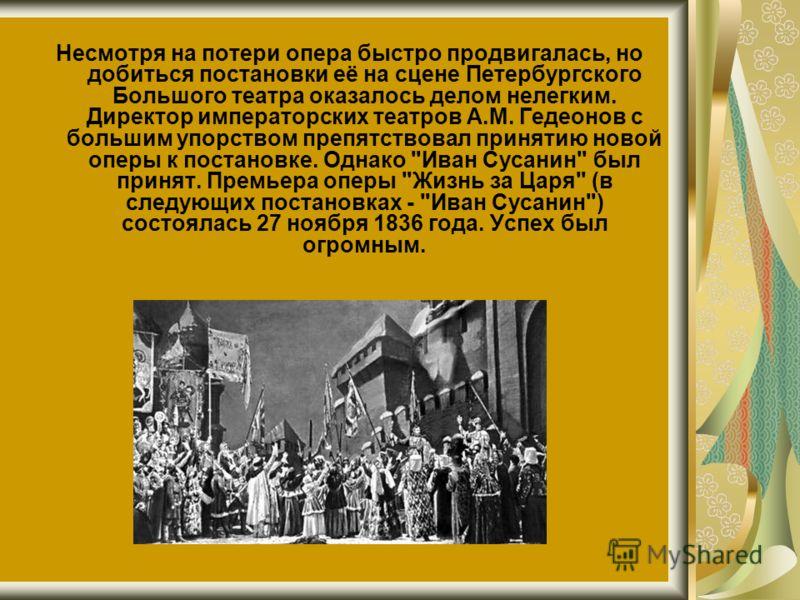 Несмотря на потери опера быстро продвигалась, но добиться постановки её на сцене Петербургского Большого театра оказалось делом нелегким. Директор императорских театров А.М. Гедеонов с большим упорством препятствовал принятию новой оперы к постановке