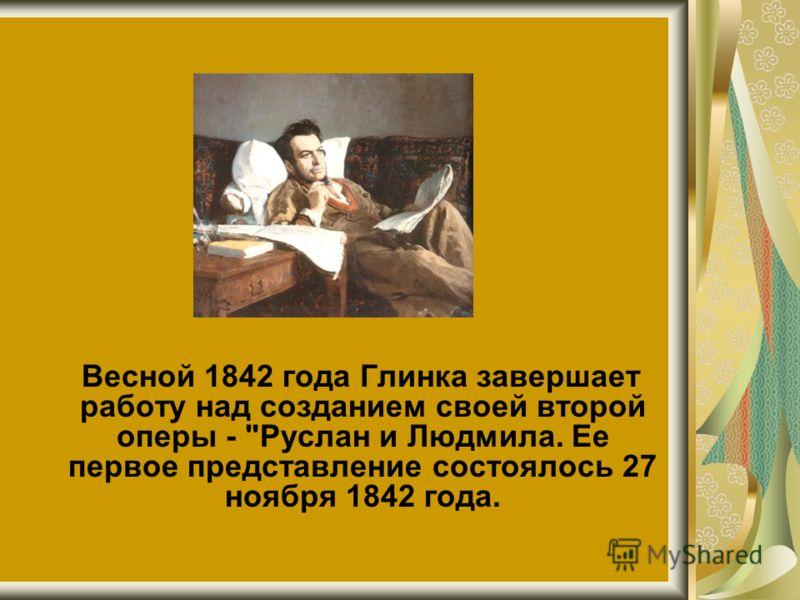 Весной 1842 года Глинка завершает работу над созданием своей второй оперы - Руслан и Людмила. Ее первое представление состоялось 27 ноября 1842 года.