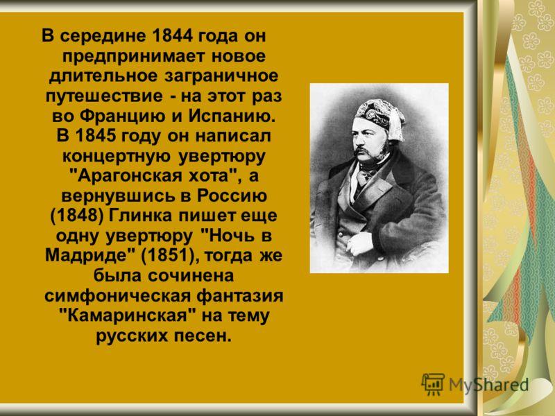 В середине 1844 года он предпринимает новое длительное заграничное путешествие - на этот раз во Францию и Испанию. В 1845 году он написал концертную увертюру