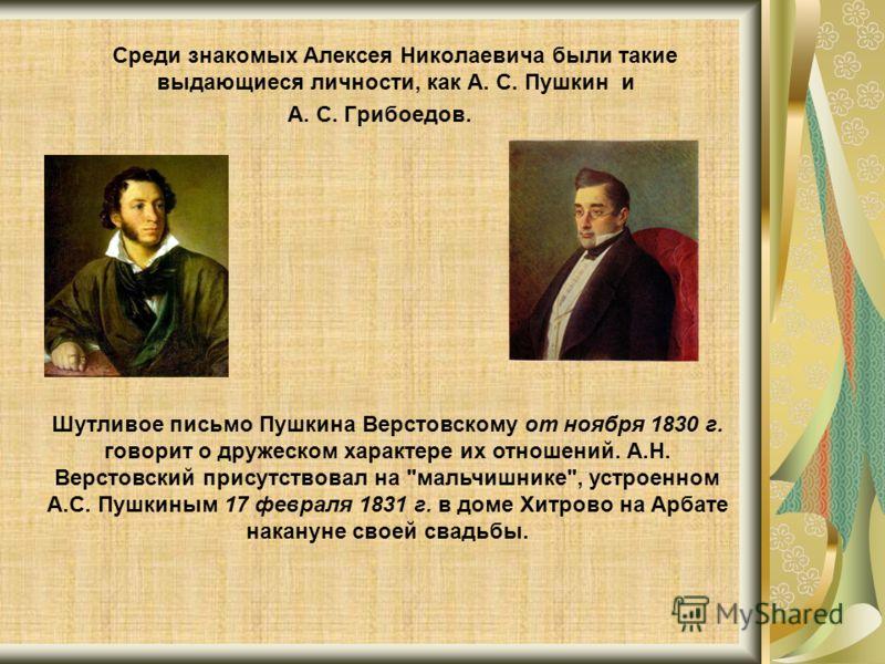 Среди знакомых Алексея Николаевича были такие выдающиеся личности, как А. С. Пушкин и А. С. Грибоедов. Шутливое письмо Пушкина Верстовскому от ноября 1830 г. говорит о дружеском характере их отношений. А.Н. Верстовский присутствовал на