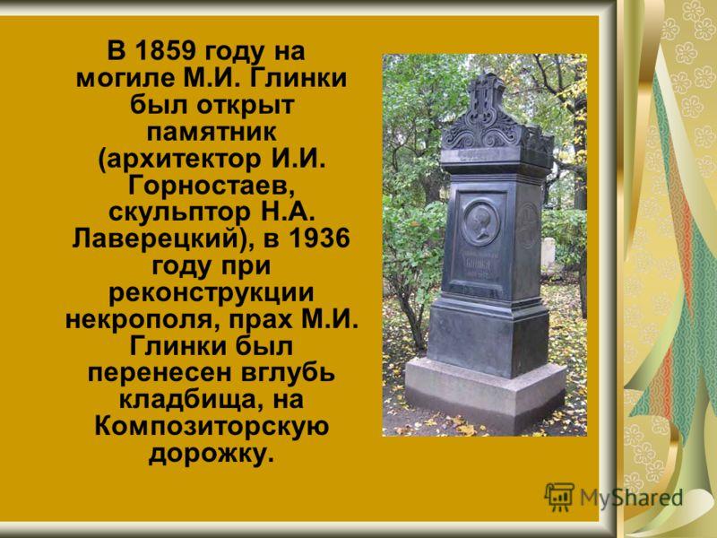 В 1859 году на могиле М.И. Глинки был открыт памятник (архитектор И.И. Горностаев, скульптор Н.А. Лаверецкий), в 1936 году при реконструкции некрополя, прах М.И. Глинки был перенесен вглубь кладбища, на Композиторскую дорожку.