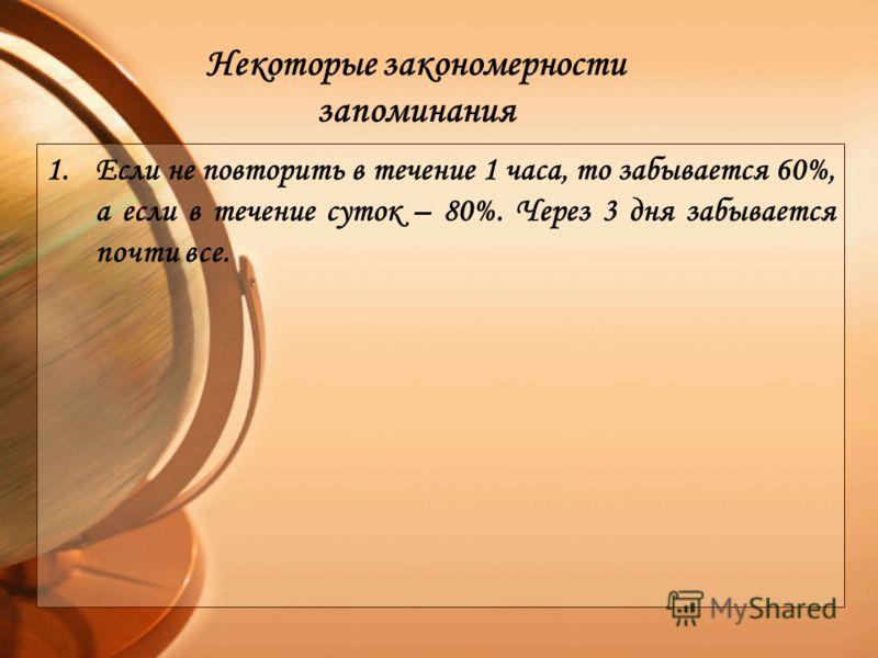 1.Если не повторить в течение 1 часа, то забывается 60%, а если в течение суток – 80%. Через 3 дня забывается почти все. Некоторые закономерности запоминания