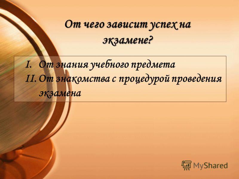 I.От знания учебного предмета II.От знакомства с процедурой проведения экзамена От чего зависит успех на экзамене?