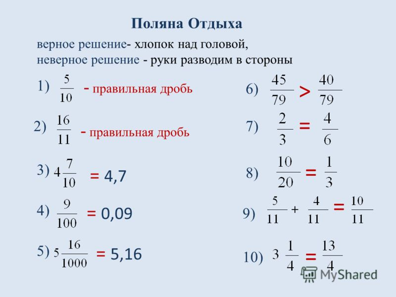 Поляна Отдыха 1) 2) 4) 5) 3) 6) 9) 10) 7) 8) - правильная дробь = 4,7 = 0,09 = 5,16 = > = = = верное решение- хлопок над головой, неверное решение - руки разводим в стороны