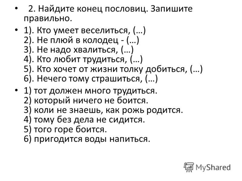 2. Найдите конец пословиц. Запишите правильно. 1). Кто умеет веселиться, (…) 2). Не плюй в колодец - (…) 3). Не надо хвалиться, (…) 4). Кто любит трудиться, (…) 5). Кто хочет от жизни толку добиться, (…) 6). Нечего тому страшиться, (…) 1) тот должен