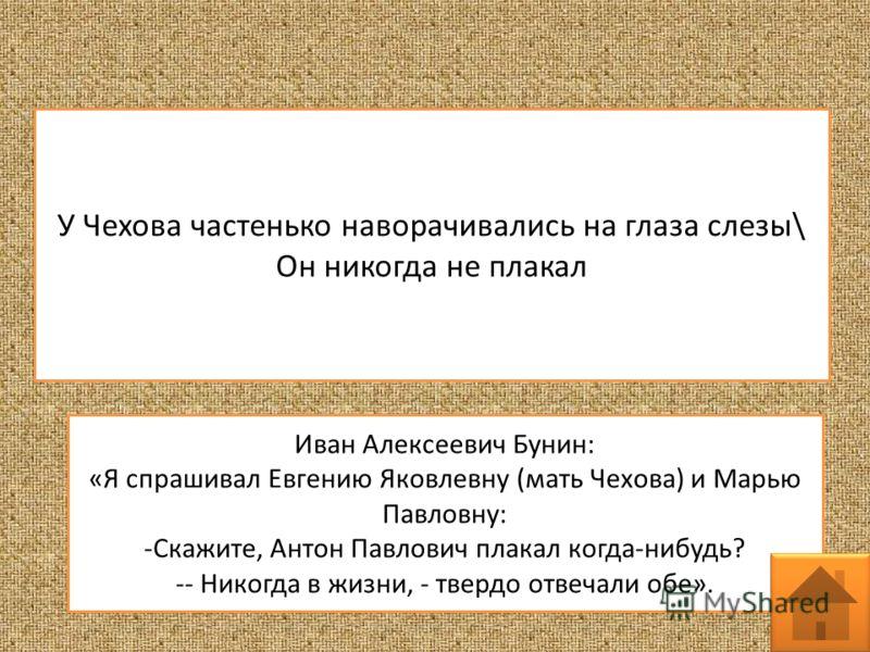 У Чехова частенько наворачивались на глаза слезы\ Он никогда не плакал Иван Алексеевич Бунин: «Я спрашивал Евгению Яковлевну (мать Чехова) и Марью Павловну: -Скажите, Антон Павлович плакал когда-нибудь? -- Никогда в жизни, - твердо отвечали обе».