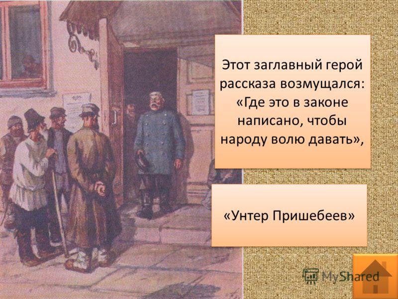 Этот заглавный герой рассказа возмущался: «Где это в законе написано, чтобы народу волю давать», «Унтер Пришебеев»
