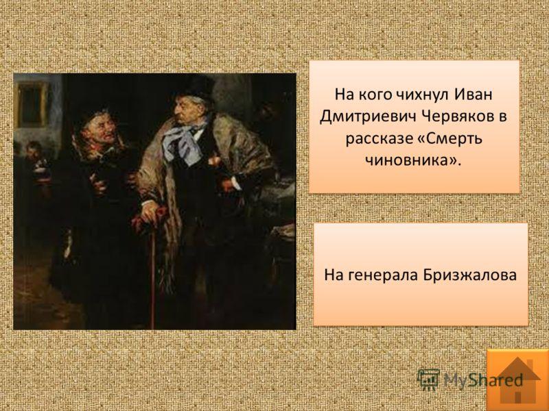 На кого чихнул Иван Дмитриевич Червяков в рассказе «Смерть чиновника». На генерала Бризжалова
