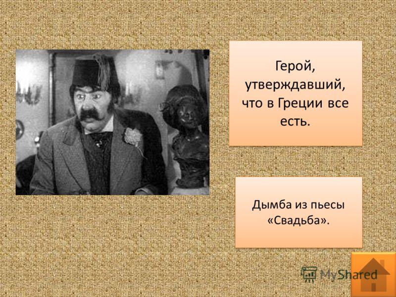 Герой, утверждавший, что в Греции все есть. Дымба из пьесы «Свадьба».
