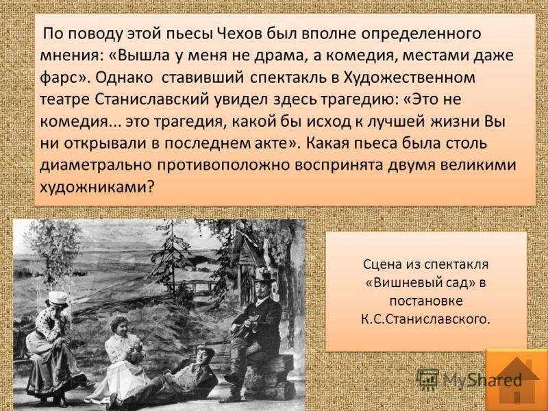 По поводу этой пьесы Чехов был вполне определенного мнения: «Вышла у меня не драма, а комедия, местами даже фарс». Однако ставивший спектакль в Художественном театре Станиславский увидел здесь трагедию: «Это не комедия... это трагедия, какой бы исход