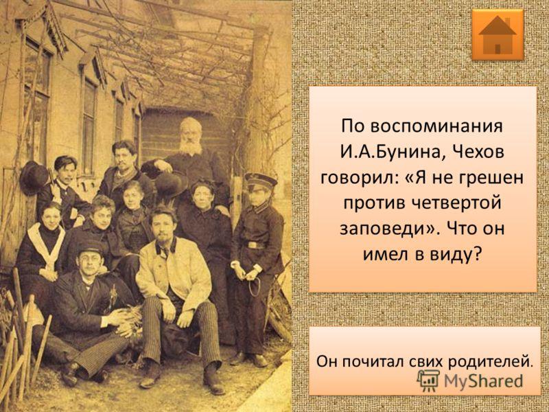 По воспоминания И.А.Бунина, Чехов говорил: «Я не грешен против четвертой заповеди». Что он имел в виду? Он почитал свих родителей.