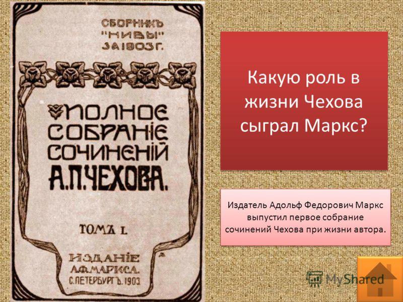 Какую роль в жизни Чехова сыграл Маркс? Издатель Адольф Федорович Маркс выпустил первое собрание сочинений Чехова при жизни автора.