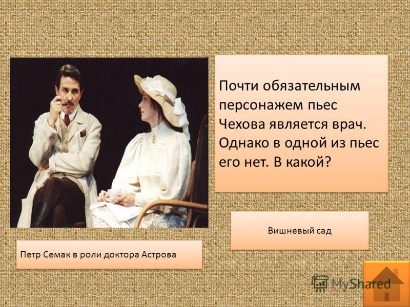 Почти обязательным персонажем пьес Чехова является врач. Однако в одной из пьес его нет. В какой? Петр Семак в роли доктора Астрова Вишневый сад