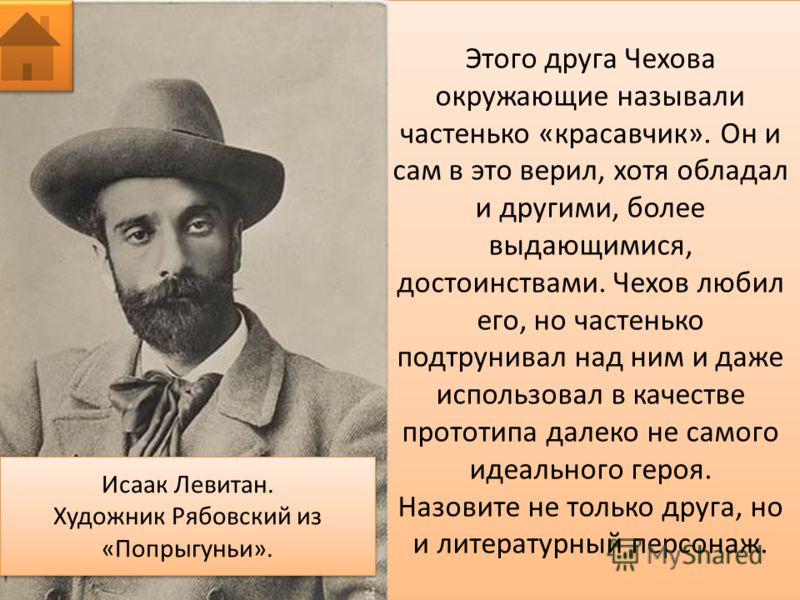 Этого друга Чехова окружающие называли частенько «красавчик». Он и сам в это верил, хотя обладал и другими, более выдающимися, достоинствами. Чехов любил его, но частенько подтрунивал над ним и даже использовал в качестве прототипа далеко не самого и