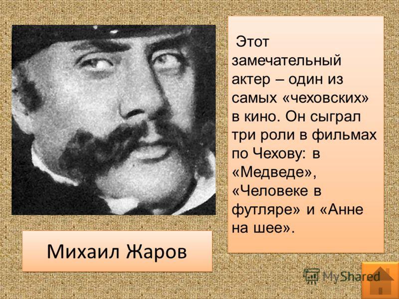 Этот замечательный актер – один из самых «чеховских» в кино. Он сыграл три роли в фильмах по Чехову: в «Медведе», «Человеке в футляре» и «Анне на шее». Михаил Жаров