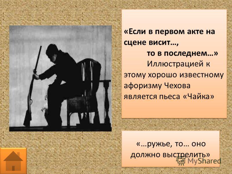 «Если в первом акте на сцене висит…, то в последнем…» Иллюстрацией к этому хорошо известному афоризму Чехова является пьеса «Чайка» «Если в первом акте на сцене висит…, то в последнем…» Иллюстрацией к этому хорошо известному афоризму Чехова является
