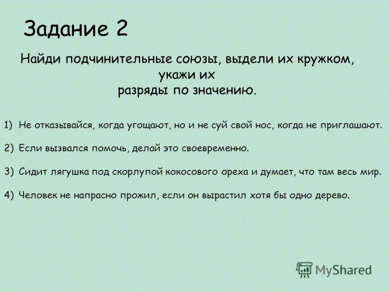 Задание 2 Найди подчинительные союзы, выдели их кружком, укажи их разряды по значению. 1)Не отказывайся, когда угощают, но и не суй свой нос, когда не приглашают. 2)Если вызвался помочь, делай это своевременно. 3)Сидит лягушка под скорлупой кокосовог