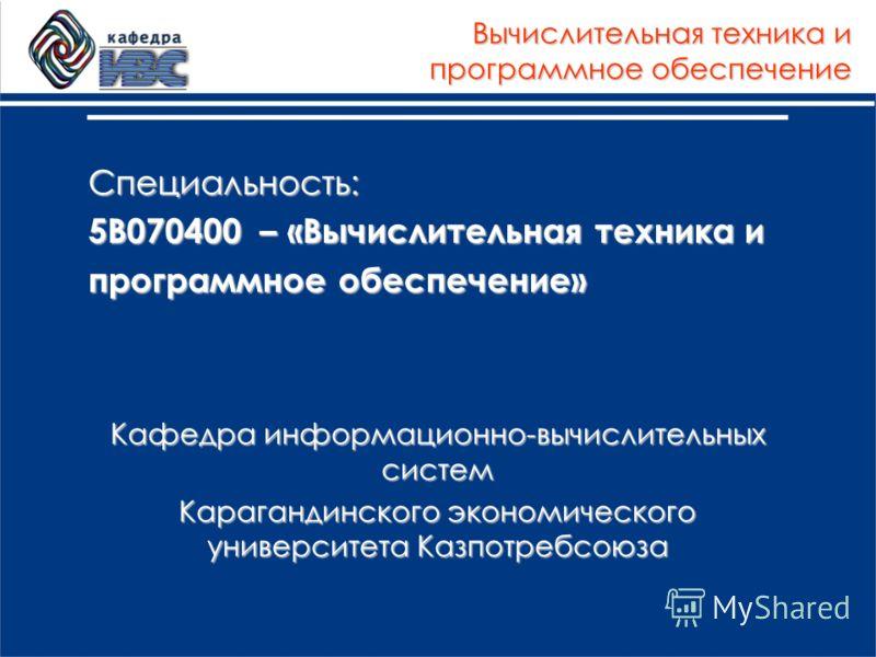 Специальность: 5В070400 – «Вычислительная техника и программное обеспечение» Кафедра информационно-вычислительных систем Карагандинского экономического университета Казпотребсоюза Вычислительная техника и программное обеспечение