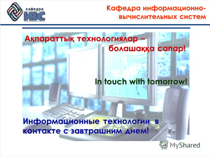 Информационные технологии в контакте с завтрашним днем! In touch with tomorrow! А қ паратты қ технологиялар – болаша ққ а сапар! Кафедра информационно- вычислительных систем