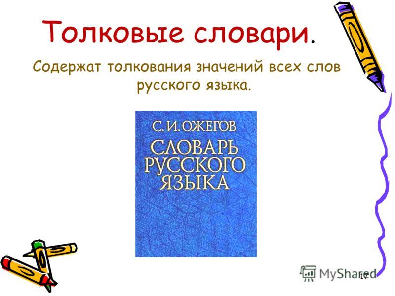 Толковые словари. Содержат толкования значений всех слов русского языка. 17