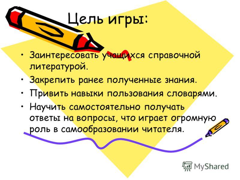 Заинтересовать учащихся справочной литературой. Закрепить ранее полученные знания. Привить навыки пользования словарями. Научить самостоятельно получать ответы на вопросы, что играет огромную роль в самообразовании читателя. Цель игры: