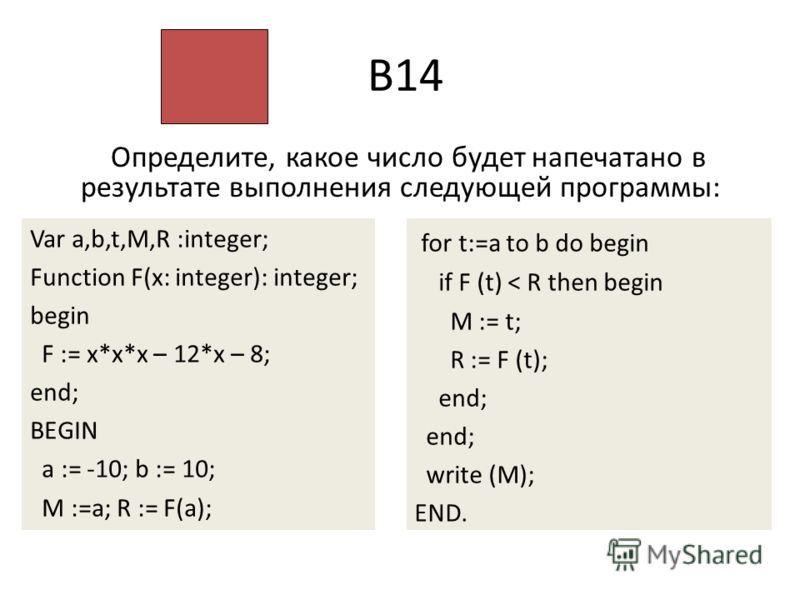 В14 Определите, какое число будет напечатано в результате выполнения следующей программы: Var a,b,t,M,R :integer; Function F(x: integer): integer; begin F := x*x*x – 12*x – 8; end; BEGIN a := -10; b := 10; M :=a; R := F(a); for t:=a to b do begin if