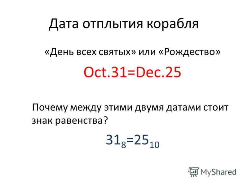 Дата отплытия корабля «День всех святых» или «Рождество» Oct.31=Dec.25 Почему между этими двумя датами стоит знак равенства? 31 8 =25 10