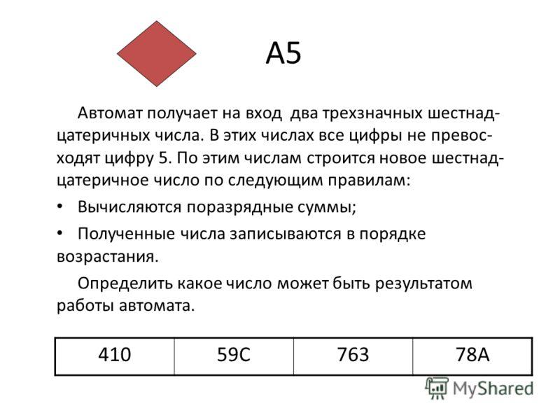 А5 Автомат получает на вход два трехзначных шестнад- цатеричных числа. В этих числах все цифры не превос- ходят цифру 5. По этим числам строится новое шестнад- цатеричное число по следующим правилам: Вычисляются поразрядные суммы; Полученные числа за