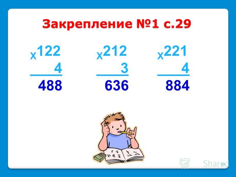 1.Пишу... 2. Умножаю единицы… 3. Умножаю десятки… 4. Умножаю сотни… 5. Читаю ответ… Алгоритм умножения трёхзначного числа на однозначное 14