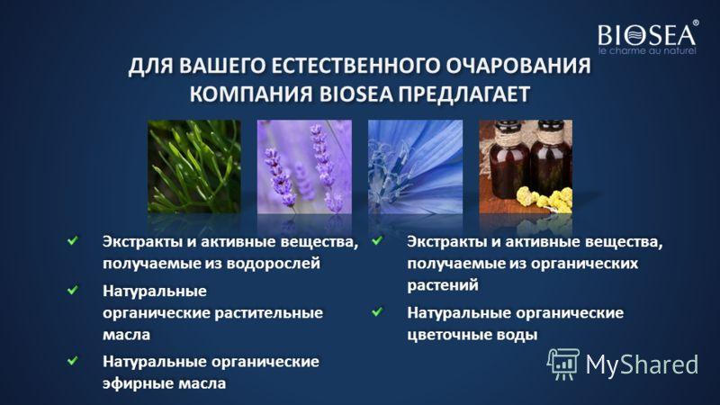 ДЛЯ ВАШЕГО ЕСТЕСТВЕННОГО ОЧАРОВАНИЯ КОМПАНИЯ BIOSEA ПРЕДЛАГАЕТ Экстракты и активные вещества, получаемые из водорослей Натуральные органические растительные масла Натуральные органические эфирные масла Экстракты и активные вещества, получаемые из орг