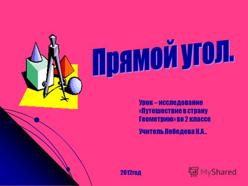Урок – исследование «Путешествие в страну Геометрию» во 2 классе Учитель Лебедева Н.А.. 2012год