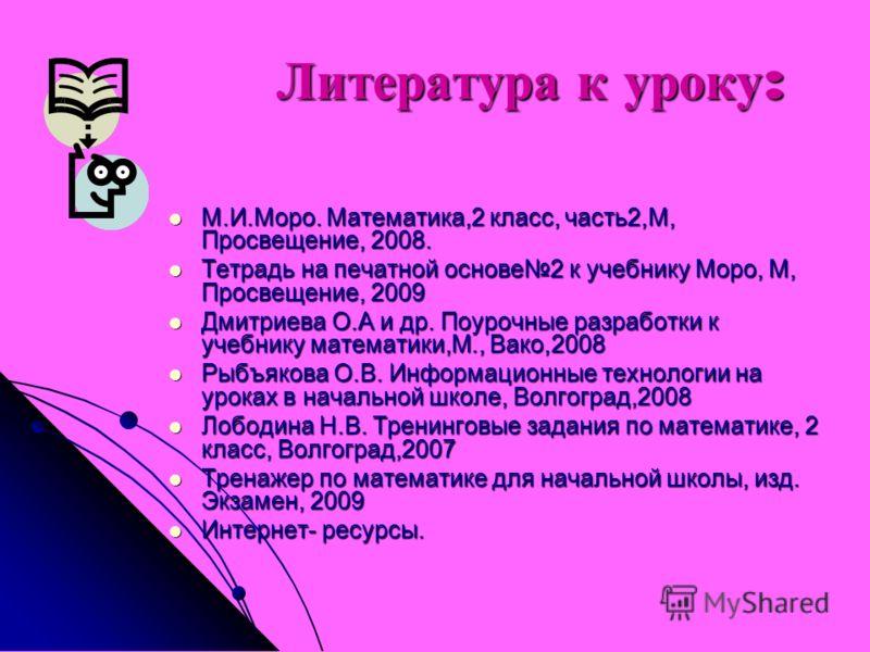 Литература к уроку : Литература к уроку : М.И.Моро. Математика,2 класс, часть2,М, Просвещение, 2008. М.И.Моро. Математика,2 класс, часть2,М, Просвещение, 2008. Тетрадь на печатной основе2 к учебнику Моро, М, Просвещение, 2009 Тетрадь на печатной осно