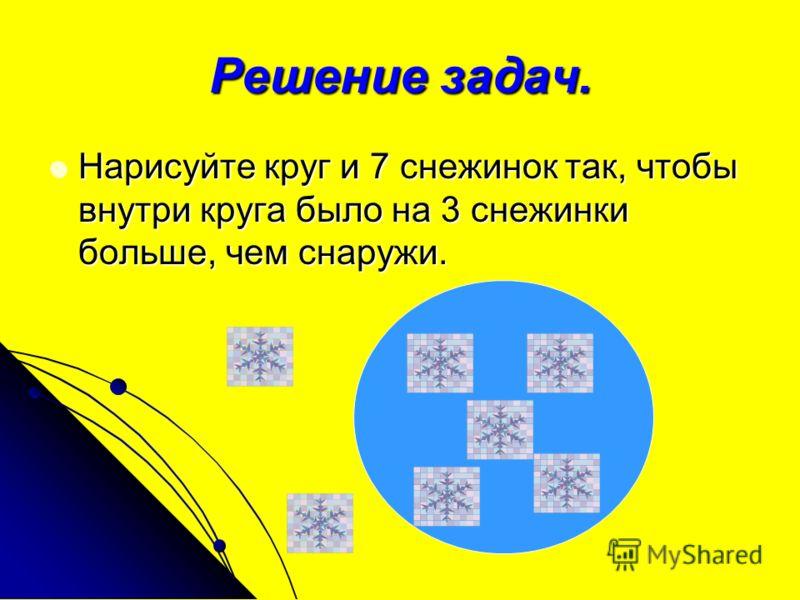 Решение задач. Нарисуйте круг и 7 снежинок так, чтобы внутри круга было на 3 снежинки больше, чем снаружи.