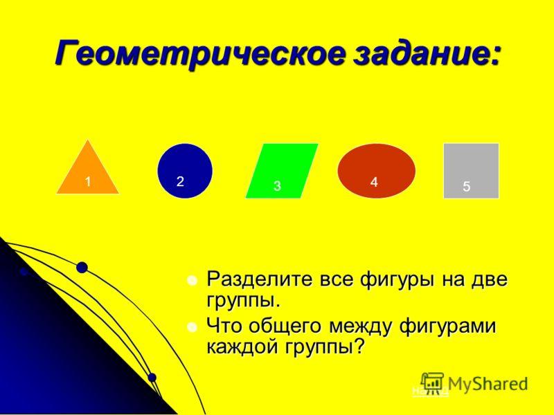 Геометрическое задание: Разделите все фигуры на две группы. Разделите все фигуры на две группы. Что общего между фигурами каждой группы? Что общего между фигурами каждой группы? 12 3 4 5 назад